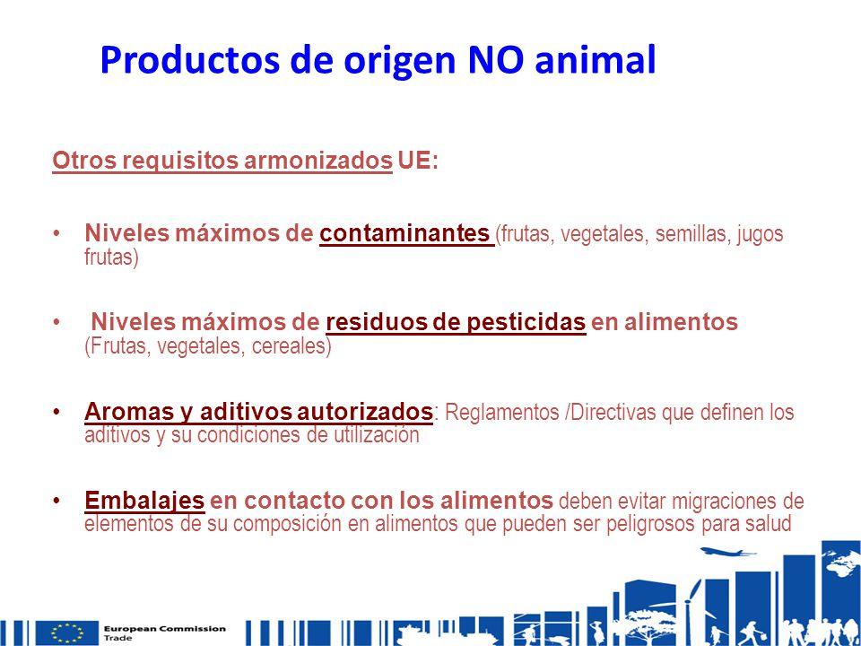 Productos de origen NO animal Otros requisitos armonizados UE: Niveles máximos de contaminantes (frutas, vegetales, semillas, jugos frutas) Niveles máximos de residuos de pesticidas en alimentos (Frutas, vegetales, cereales) Aromas y aditivos autorizados: Reglamentos /Directivas que definen los aditivos y su condiciones de utilización Embalajes en contacto con los alimentos deben evitar migraciones de elementos de su composición en alimentos que pueden ser peligrosos para salud