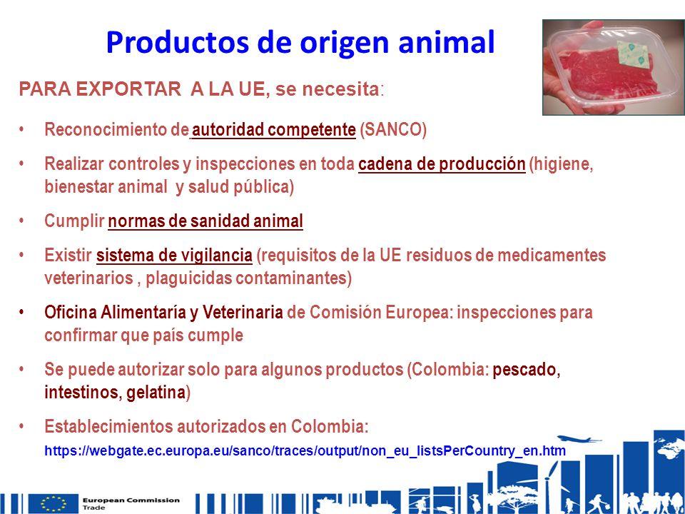 Productos de origen animal PARA EXPORTAR A LA UE, se necesita: Reconocimiento de autoridad competente (SANCO) Realizar controles y inspecciones en toda cadena de producción (higiene, bienestar animal y salud pública) Cumplir normas de sanidad animal Existir sistema de vigilancia (requisitos de la UE residuos de medicamentes veterinarios, plaguicidas contaminantes) Oficina Alimentaría y Veterinaria de Comisión Europea: inspecciones para confirmar que país cumple Se puede autorizar solo para algunos productos (Colombia: pescado, intestinos, gelatina) Establecimientos autorizados en Colombia: https://webgate.ec.europa.eu/sanco/traces/output/non_eu_listsPerCountry_en.htm