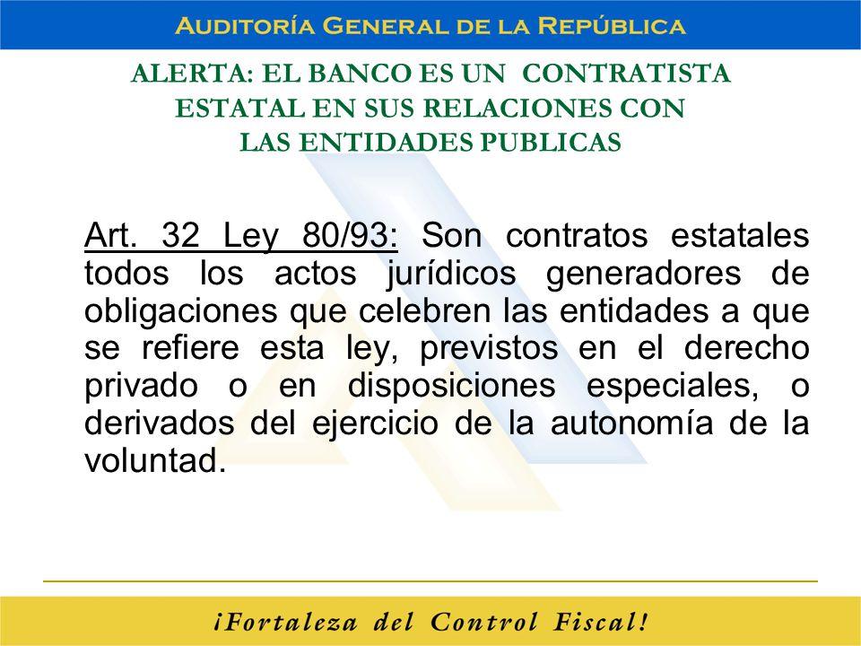 ALERTA: EL BANCO ES UN CONTRATISTA ESTATAL EN SUS RELACIONES CON LAS ENTIDADES PUBLICAS Art. 32 Ley 80/93: Son contratos estatales todos los actos jur