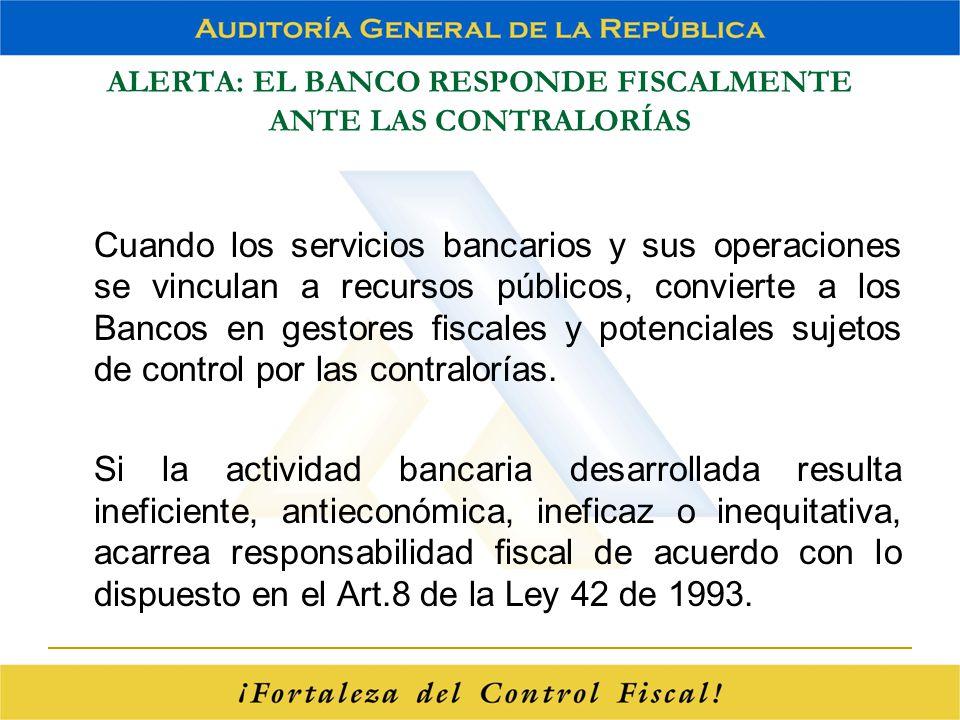 ALERTA: EL BANCO RESPONDE FISCALMENTE ANTE LAS CONTRALORÍAS Cuando los servicios bancarios y sus operaciones se vinculan a recursos públicos, conviert