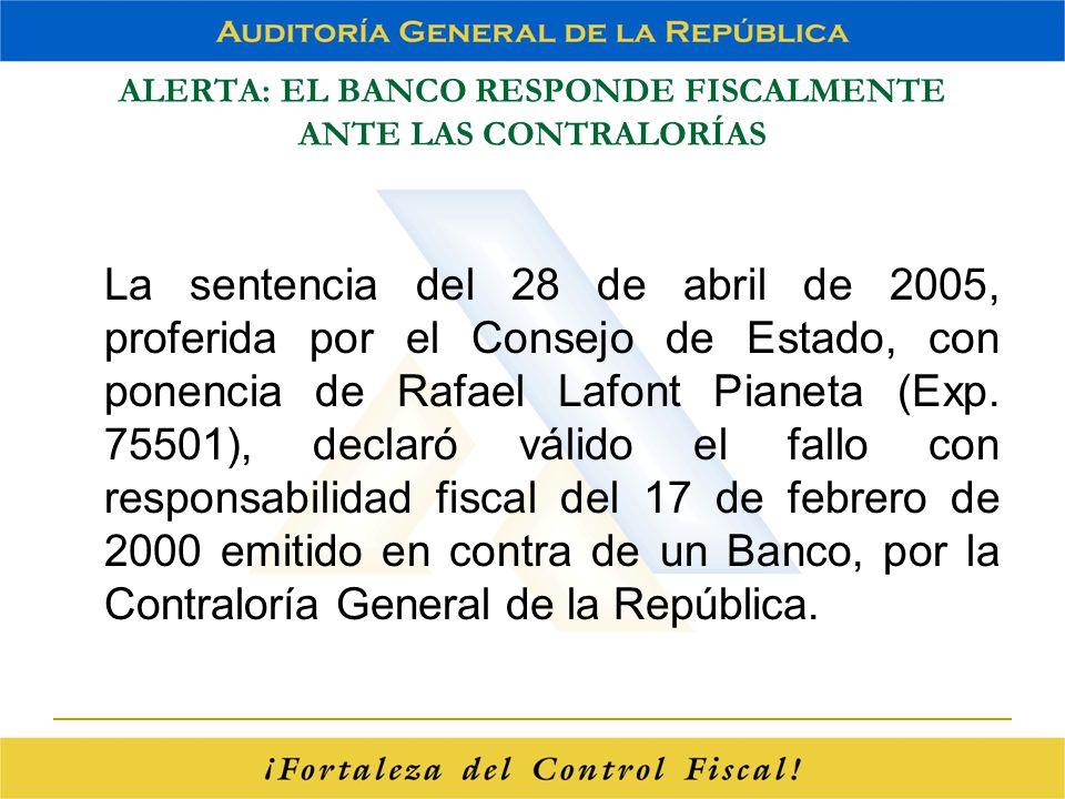 ALERTA: EL BANCO RESPONDE FISCALMENTE ANTE LAS CONTRALORÍAS La sentencia del 28 de abril de 2005, proferida por el Consejo de Estado, con ponencia de
