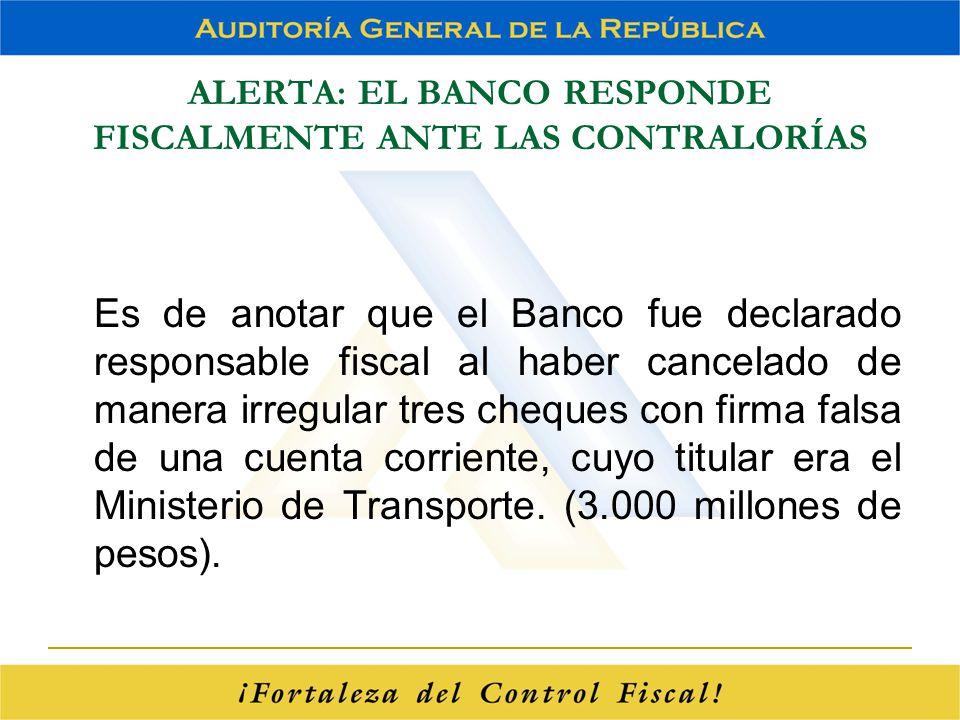 ALERTA: EL BANCO RESPONDE FISCALMENTE ANTE LAS CONTRALORÍAS Es de anotar que el Banco fue declarado responsable fiscal al haber cancelado de manera ir