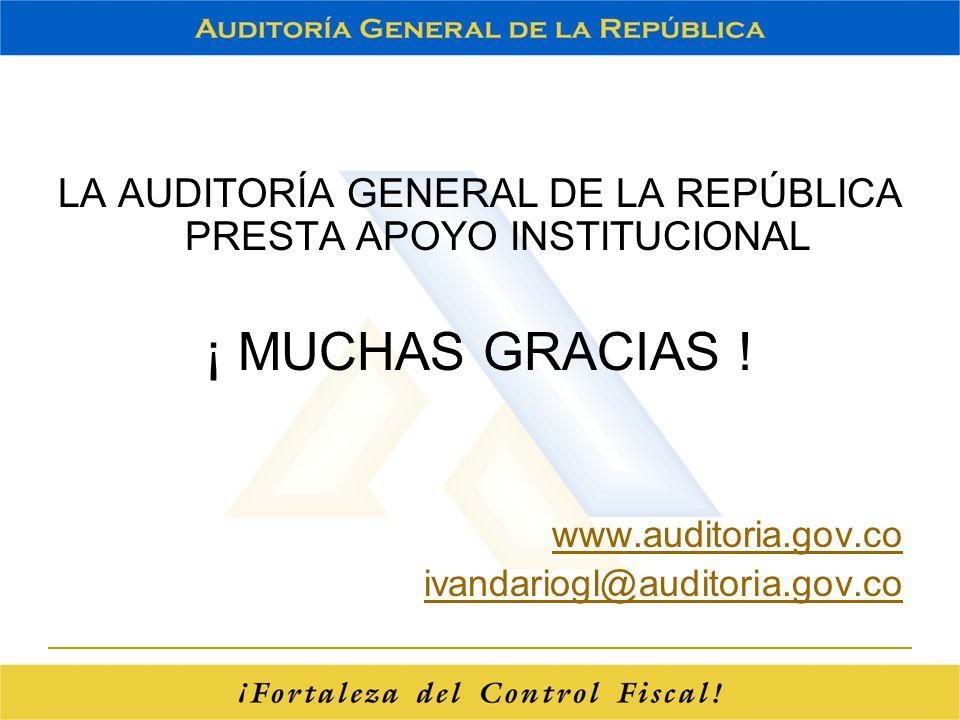 LA AUDITORÍA GENERAL DE LA REPÚBLICA PRESTA APOYO INSTITUCIONAL ¡ MUCHAS GRACIAS ! www.auditoria.gov.co ivandariogl@auditoria.gov.co