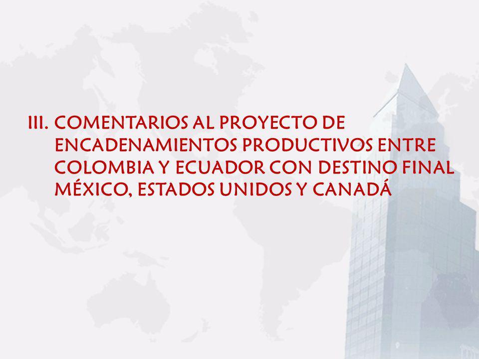 III.COMENTARIOS AL PROYECTO DE ENCADENAMIENTOS PRODUCTIVOS ENTRE COLOMBIA Y ECUADOR CON DESTINO FINAL MÉXICO, ESTADOS UNIDOS Y CANADÁ