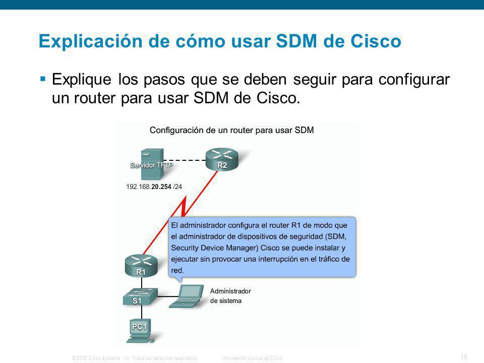 © 2006 Cisco Systems, Inc. Todos los derechos reservados.Información pública de Cisco 16 Explicación de cómo usar SDM de Cisco Explique los pasos que