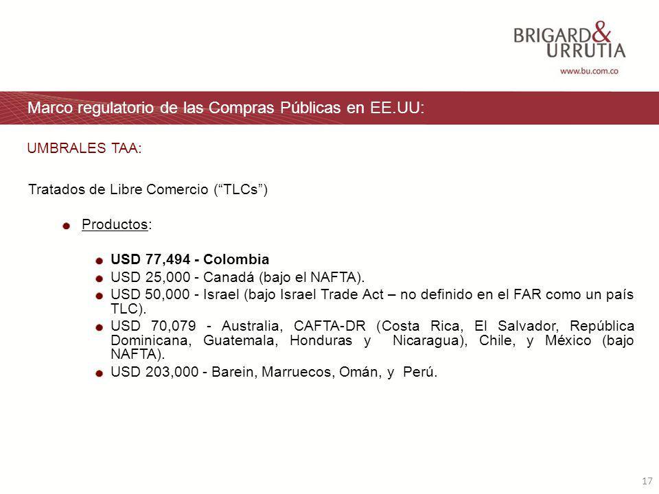 17 Marco regulatorio de las Compras Públicas en EE.UU: Tratados de Libre Comercio (TLCs) Productos: USD 77,494 - Colombia USD 25,000 - Canadá (bajo el NAFTA).