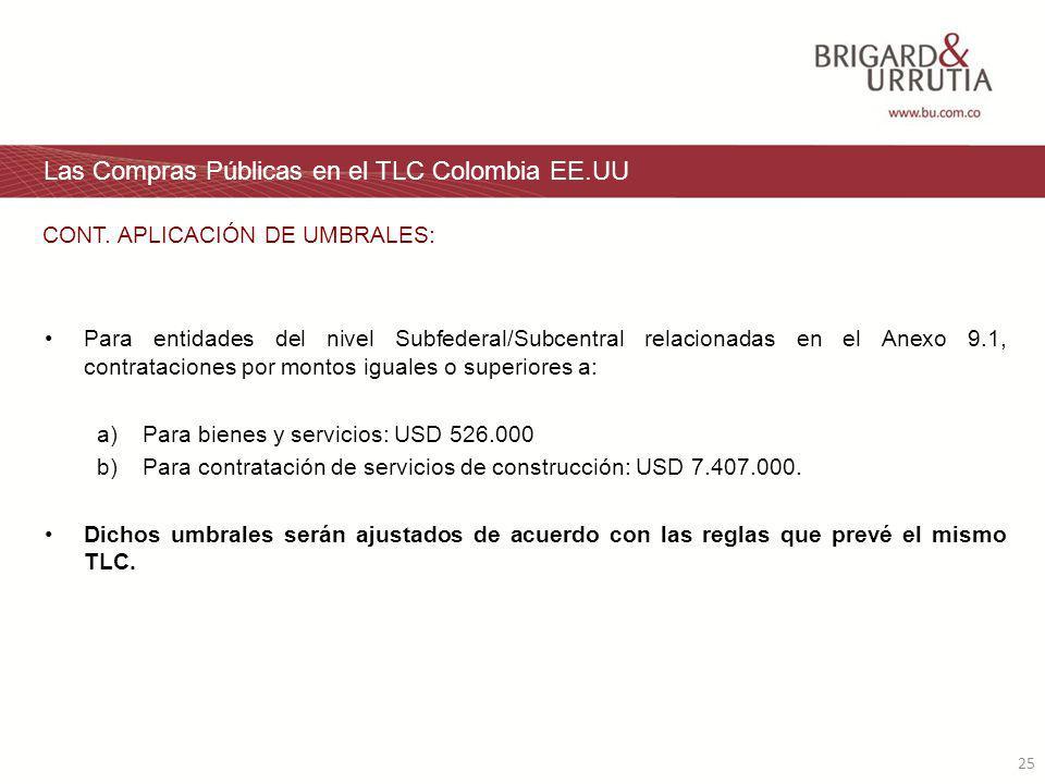 25 Las Compras Públicas en el TLC Colombia EE.UU Para entidades del nivel Subfederal/Subcentral relacionadas en el Anexo 9.1, contrataciones por montos iguales o superiores a: a) Para bienes y servicios: USD 526.000 b) Para contratación de servicios de construcción: USD 7.407.000.