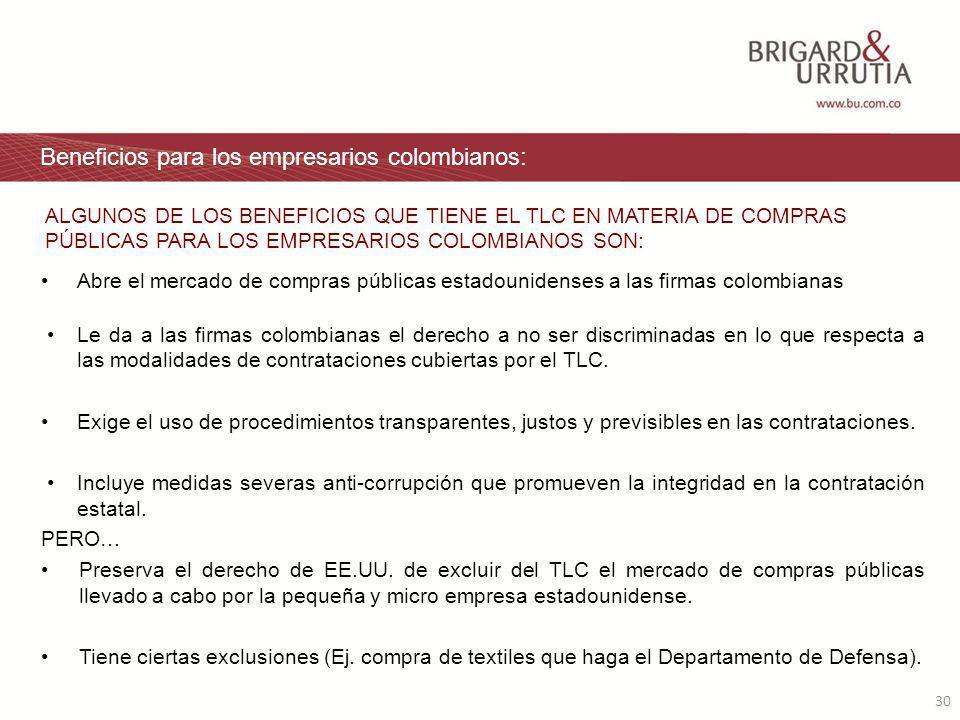 30 Beneficios para los empresarios colombianos: Abre el mercado de compras públicas estadounidenses a las firmas colombianas Le da a las firmas colombianas el derecho a no ser discriminadas en lo que respecta a las modalidades de contrataciones cubiertas por el TLC.