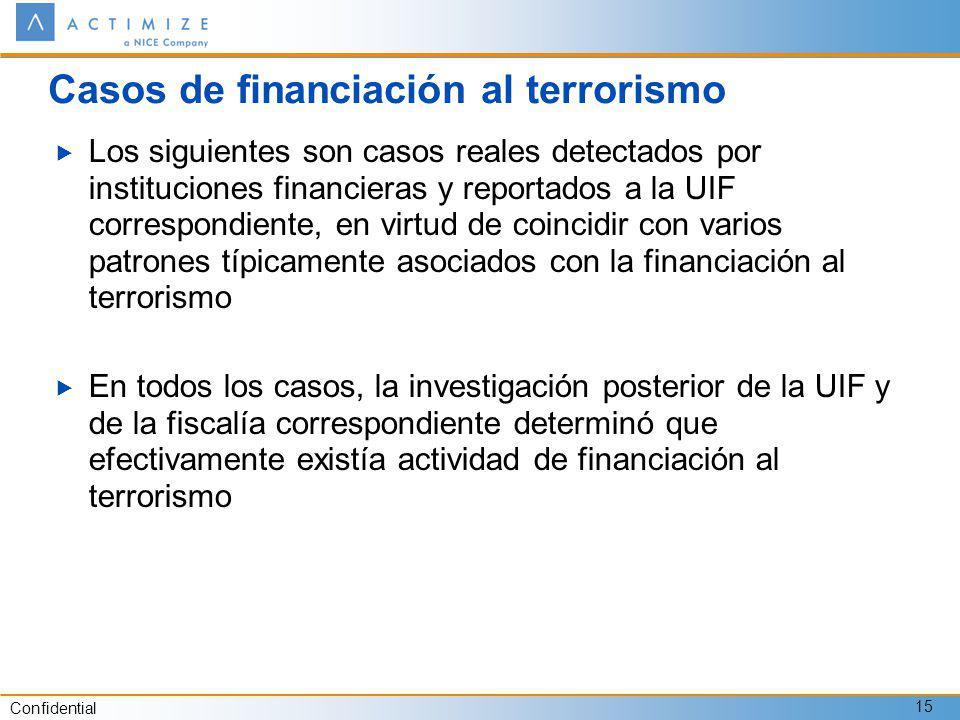 Confidential 15 Casos de financiación al terrorismo Los siguientes son casos reales detectados por instituciones financieras y reportados a la UIF correspondiente, en virtud de coincidir con varios patrones típicamente asociados con la financiación al terrorismo En todos los casos, la investigación posterior de la UIF y de la fiscalía correspondiente determinó que efectivamente existía actividad de financiación al terrorismo