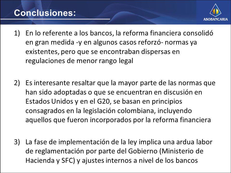 Conclusiones: 1)En lo referente a los bancos, la reforma financiera consolidó en gran medida -y en algunos casos reforzó- normas ya existentes, pero que se encontraban dispersas en regulaciones de menor rango legal 2)Es interesante resaltar que la mayor parte de las normas que han sido adoptadas o que se encuentran en discusión en Estados Unidos y en el G20, se basan en principios consagrados en la legislación colombiana, incluyendo aquellos que fueron incorporados por la reforma financiera 3)La fase de implementación de la ley implica una ardua labor de reglamentación por parte del Gobierno (Ministerio de Hacienda y SFC) y ajustes internos a nivel de los bancos