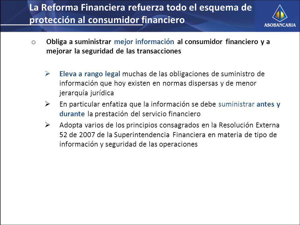 La Reforma Financiera refuerza todo el esquema de protección al consumidor financiero o Obliga a suministrar mejor información al consumidor financiero y a mejorar la seguridad de las transacciones Eleva a rango legal muchas de las obligaciones de suministro de información que hoy existen en normas dispersas y de menor jerarquía jurídica En particular enfatiza que la información se debe suministrar antes y durante la prestación del servicio financiero Adopta varios de los principios consagrados en la Resolución Externa 52 de 2007 de la Superintendencia Financiera en materia de tipo de información y seguridad de las operaciones