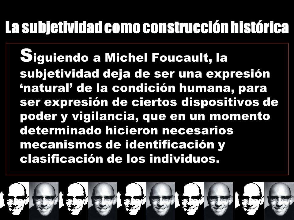 S iguiendo a Michel Foucault, la subjetividad deja de ser una expresión natural de la condición humana, para ser expresión de ciertos dispositivos de poder y vigilancia, que en un momento determinado hicieron necesarios mecanismos de identificación y clasificación de los individuos.