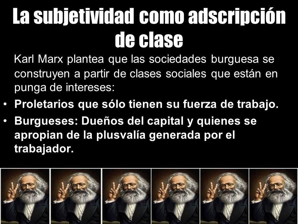 La subjetividad como adscripción de clase Karl Marx plantea que las sociedades burguesa se construyen a partir de clases sociales que están en punga de intereses: Proletarios que sólo tienen su fuerza de trabajo.