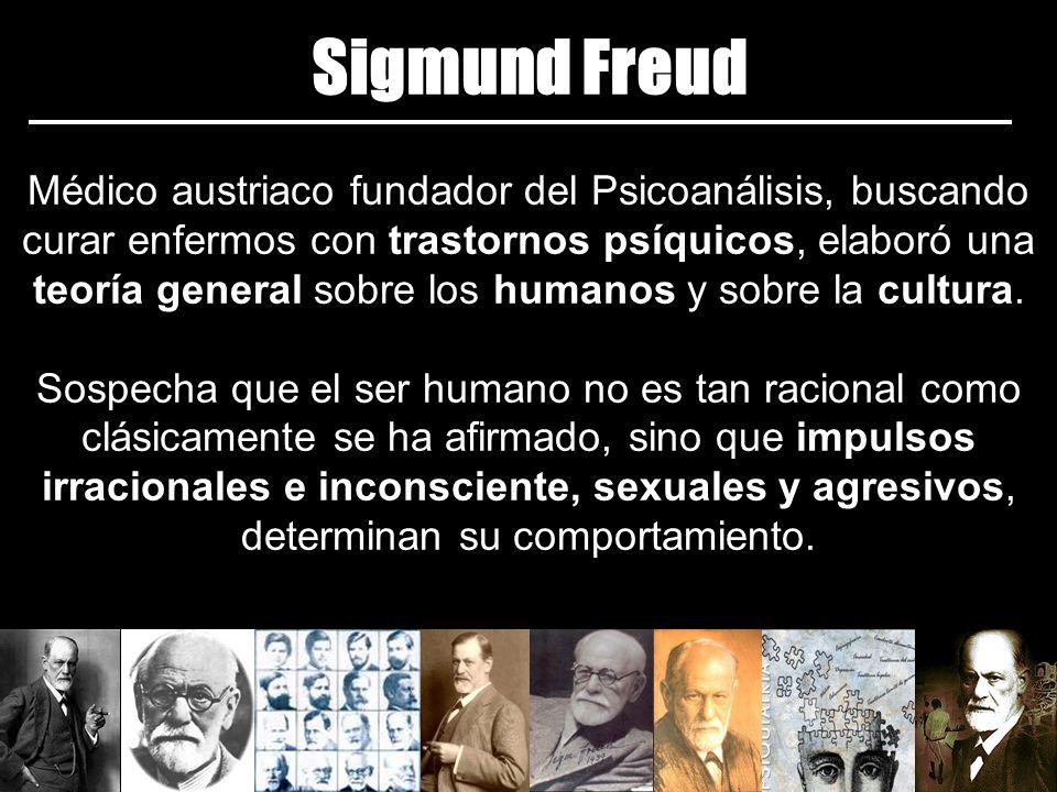 Sigmund Freud Médico austriaco fundador del Psicoanálisis, buscando curar enfermos con trastornos psíquicos, elaboró una teoría general sobre los humanos y sobre la cultura.
