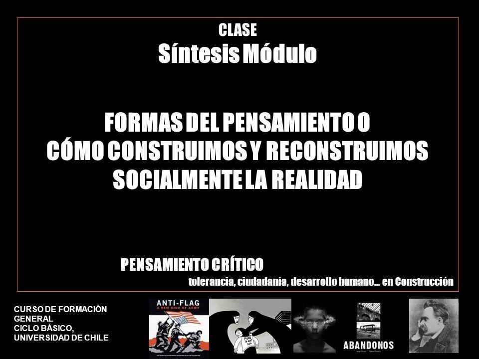 CURSO DE FORMACIÓN GENERAL CICLO BÁSICO, UNIVERSIDAD DE CHILE CLASE Síntesis Módulo FORMAS DEL PENSAMIENTO O CÓMO CONSTRUIMOS Y RECONSTRUIMOS SOCIALMENTE LA REALIDAD PENSAMIENTO CRÍTICO tolerancia, ciudadanía, desarrollo humano… en Construcción