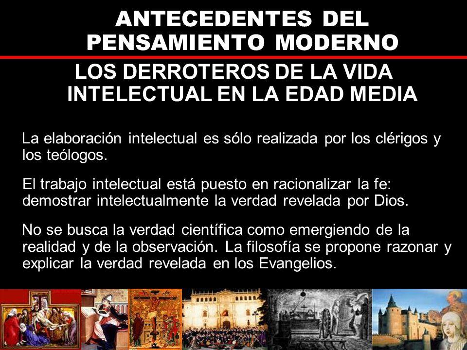 ANTECEDENTES DEL PENSAMIENTO MODERNO LOS DERROTEROS DE LA VIDA INTELECTUAL EN LA EDAD MEDIA La elaboración intelectual es sólo realizada por los clérigos y los teólogos.