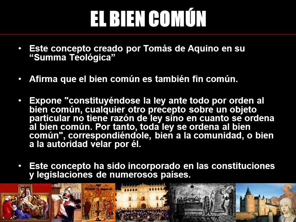Este concepto creado por Tomás de Aquino en su Summa Teológica Afirma que el bien común es también fin común.