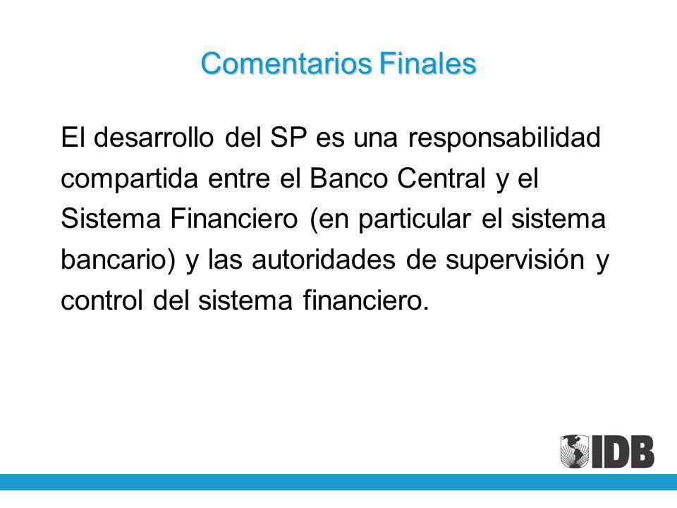 Comentarios Finales El desarrollo del SP es una responsabilidad compartida entre el Banco Central y el Sistema Financiero (en particular el sistema bancario) y las autoridades de supervisión y control del sistema financiero.