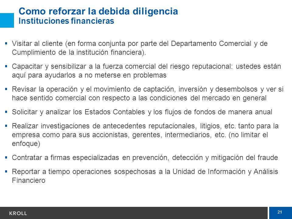 21 Como reforzar la debida diligencia Instituciones financieras Visitar al cliente (en forma conjunta por parte del Departamento Comercial y de Cumpli