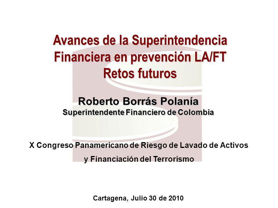 Avances de la Superintendencia Financiera en prevención LA/FT Retos futuros X Congreso Panamericano de Riesgo de Lavado de Activos y Financiación del Terrorismo Roberto Borrás Polanía Superintendente Financiero de Colombia Cartagena, Julio 30 de 2010