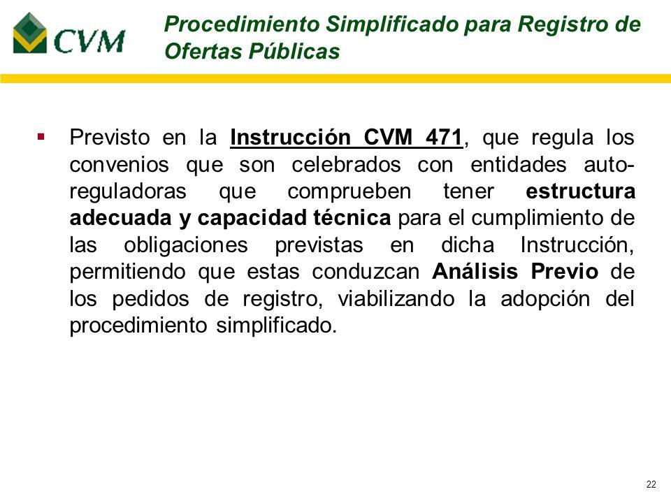 22 Procedimiento Simplificado para Registro de Ofertas Públicas Previsto en la Instrucción CVM 471, que regula los convenios que son celebrados con entidades auto- reguladoras que comprueben tener estructura adecuada y capacidad técnica para el cumplimiento de las obligaciones previstas en dicha Instrucción, permitiendo que estas conduzcan Análisis Previo de los pedidos de registro, viabilizando la adopción del procedimiento simplificado.
