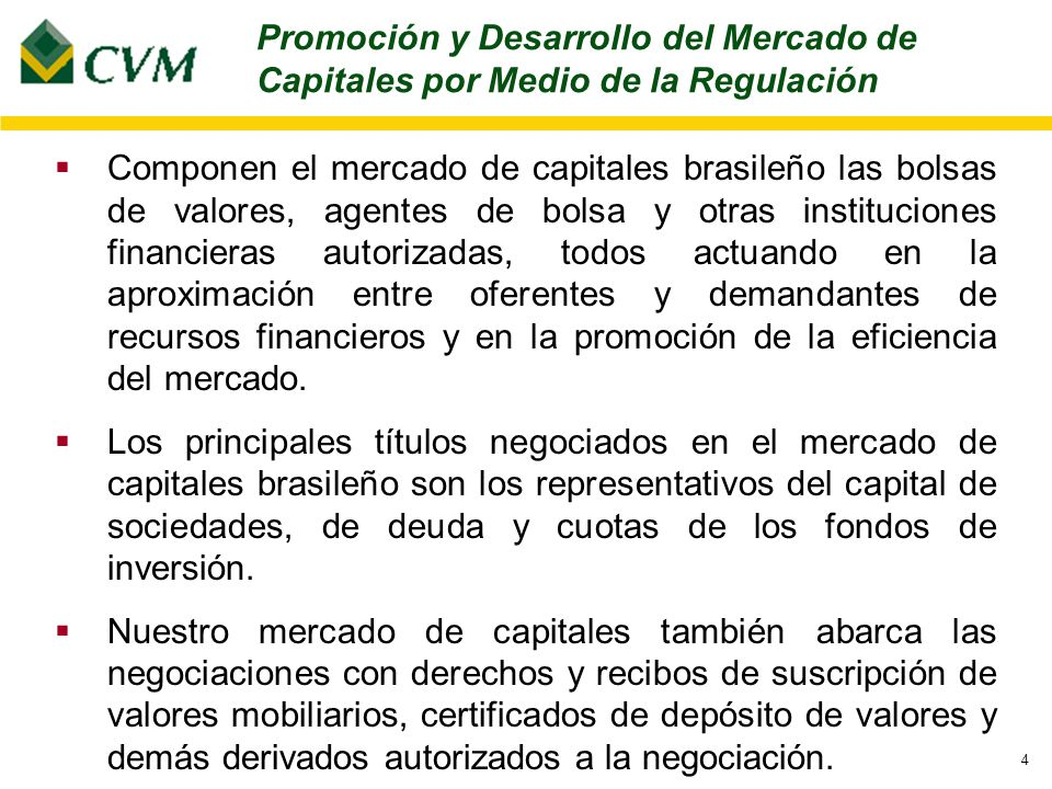 4 Componen el mercado de capitales brasileño las bolsas de valores, agentes de bolsa y otras instituciones financieras autorizadas, todos actuando en la aproximación entre oferentes y demandantes de recursos financieros y en la promoción de la eficiencia del mercado.