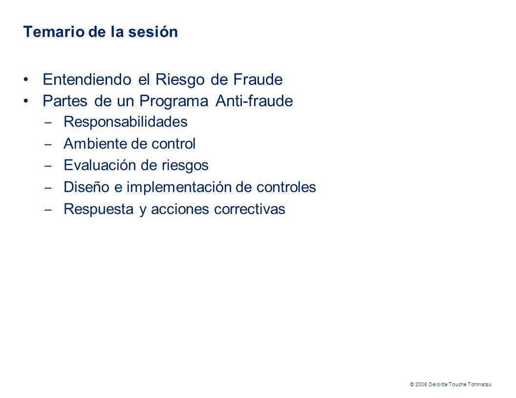© 2008 Deloitte Touche Tohmatsu Temario de la sesión Entendiendo el Riesgo de Fraude Partes de un Programa Anti-fraude Responsabilidades Ambiente de control Evaluación de riesgos Diseño e implementación de controles Respuesta y acciones correctivas