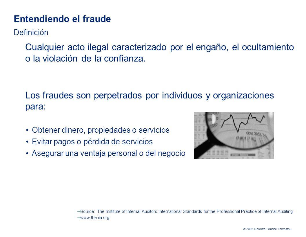 © 2008 Deloitte Touche Tohmatsu Auditor Interno Auditor Externo / Independiente Revisar la efectividad del P&CA de la Empresa y reportar sus resultados al Comité de Auditoría Asistir como consultor a la Gerencia, en el diseño y seguimiento del P&CA, incluyendo: – Recomendando el diseño o fortalecimiento de controles anti- fraude, – Identificando y actuando sobre señales que puedan llevar a identificar un potencial fraude o acto corrupto – Considerando en su Plan de Auditoría la revisión de controles anti-fraude, especialmente aquellos relacionados con la Gerencia – Apoyando en investigaciones de Fraude al equipo respectivo o al Comité de Auditoría.