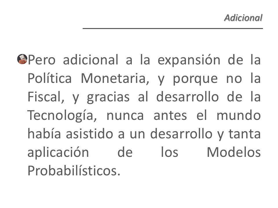 Pero adicional a la expansión de la Política Monetaria, y porque no la Fiscal, y gracias al desarrollo de la Tecnología, nunca antes el mundo había asistido a un desarrollo y tanta aplicación de los Modelos Probabilísticos.