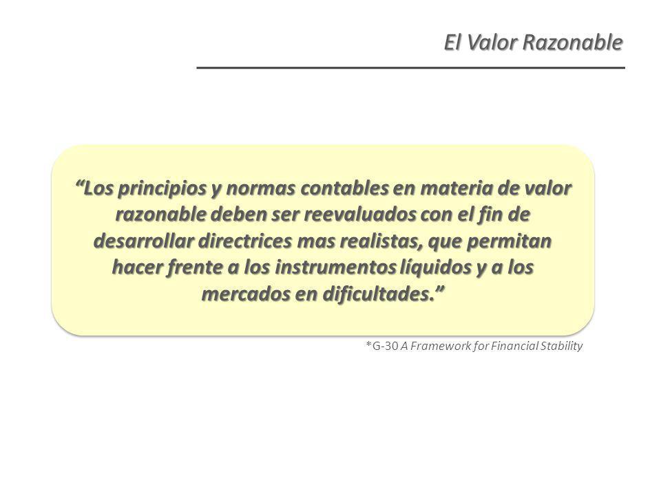 *G-30 A Framework for Financial Stability El Valor Razonable Los principios y normas contables en materia de valor razonable deben ser reevaluados con el fin de desarrollar directrices mas realistas, que permitan hacer frente a los instrumentos líquidos y a los mercados en dificultades.