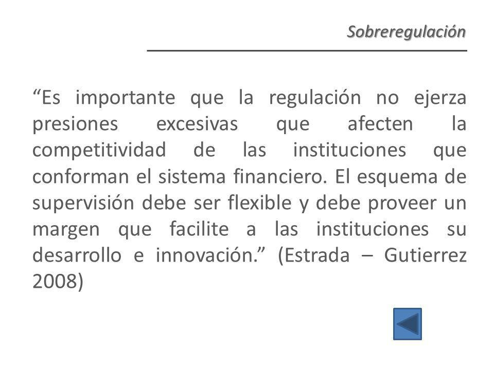 Es importante que la regulación no ejerza presiones excesivas que afecten la competitividad de las instituciones que conforman el sistema financiero.