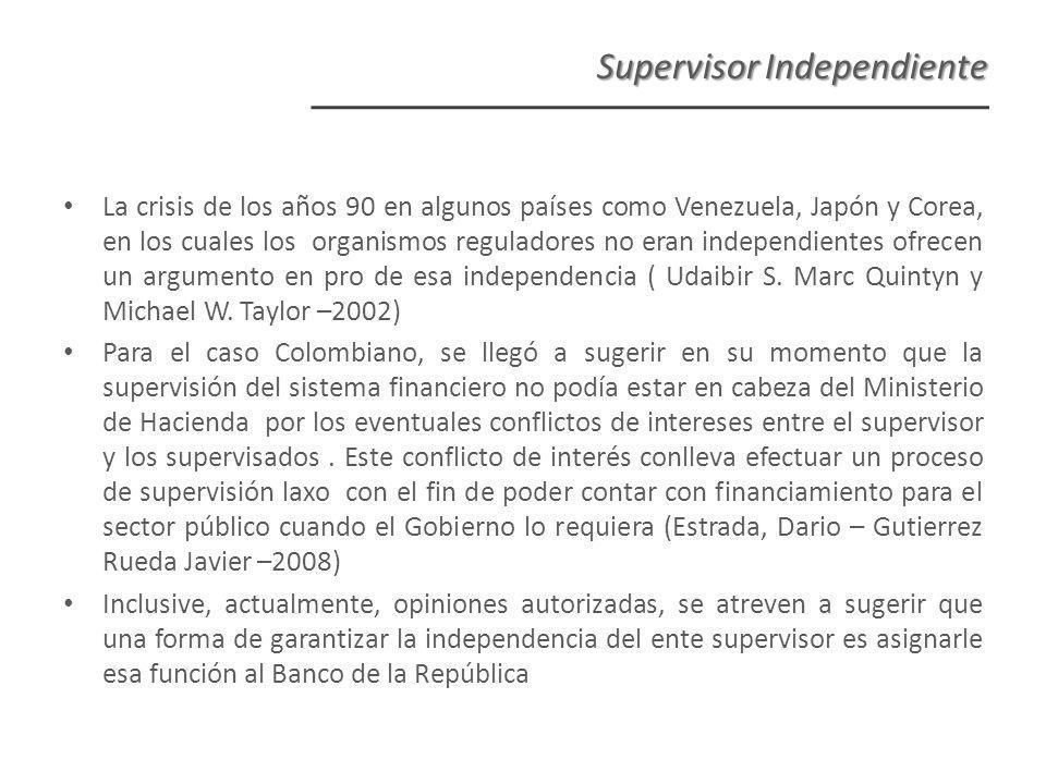 Supervisor Independiente La crisis de los años 90 en algunos países como Venezuela, Japón y Corea, en los cuales los organismos reguladores no eran independientes ofrecen un argumento en pro de esa independencia ( Udaibir S.