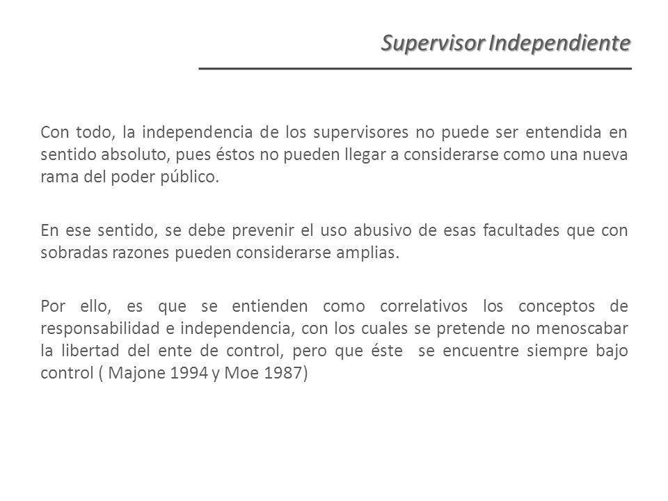 Supervisor Independiente Con todo, la independencia de los supervisores no puede ser entendida en sentido absoluto, pues éstos no pueden llegar a considerarse como una nueva rama del poder público.