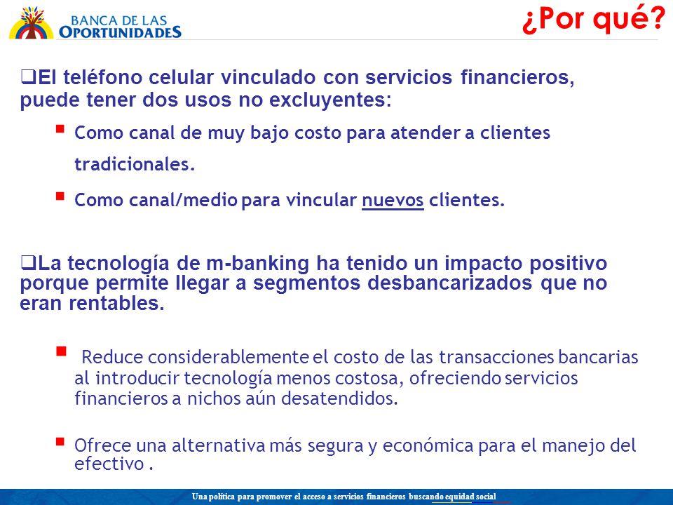 Una política para promover el acceso a servicios financieros buscando equidad social El teléfono celular vinculado con servicios financieros, puede tener dos usos no excluyentes: Como canal de muy bajo costo para atender a clientes tradicionales.