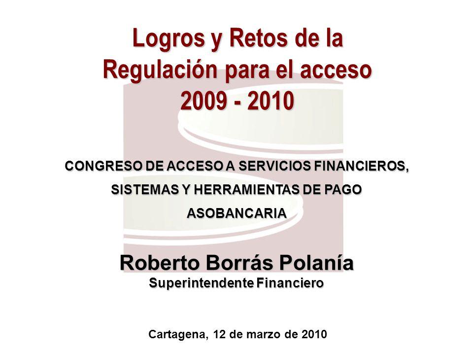 Logros y Retos de la Regulación para el acceso 2009 - 2010 Cartagena, 12 de marzo de 2010 Roberto Borrás Polanía Superintendente Financiero CONGRESO D
