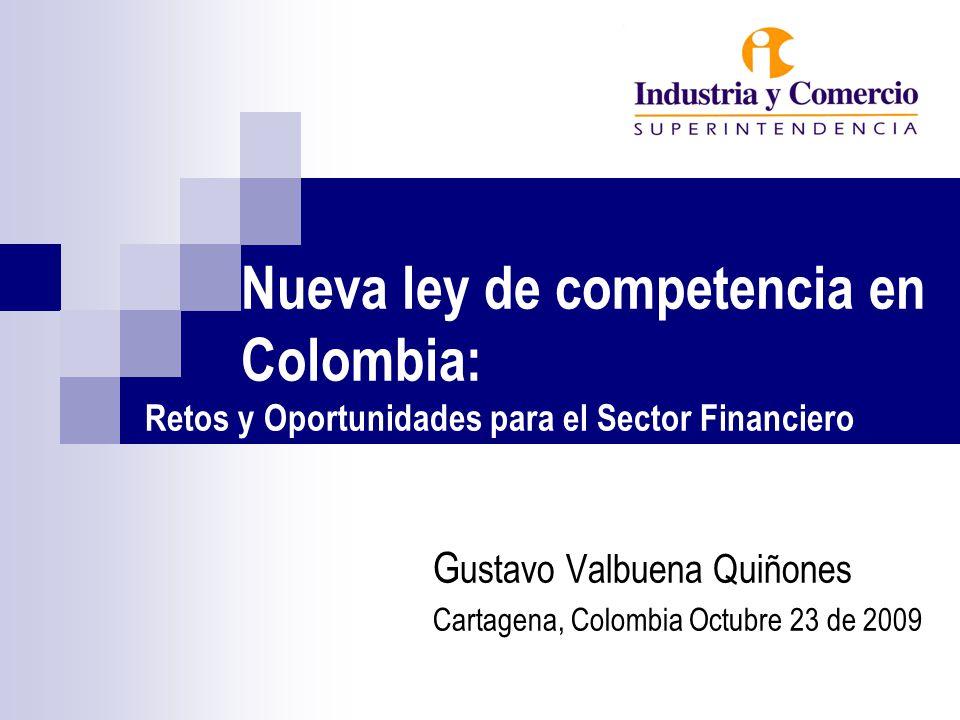Nueva ley de competencia en Colombia: Retos y Oportunidades para el Sector Financiero G ustavo Valbuena Quiñones Cartagena, Colombia Octubre 23 de 2009