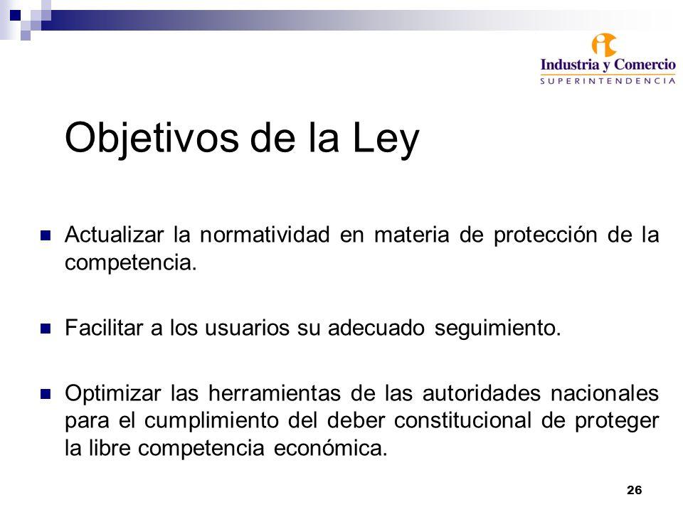26 Objetivos de la Ley Actualizar la normatividad en materia de protección de la competencia. Facilitar a los usuarios su adecuado seguimiento. Optimi