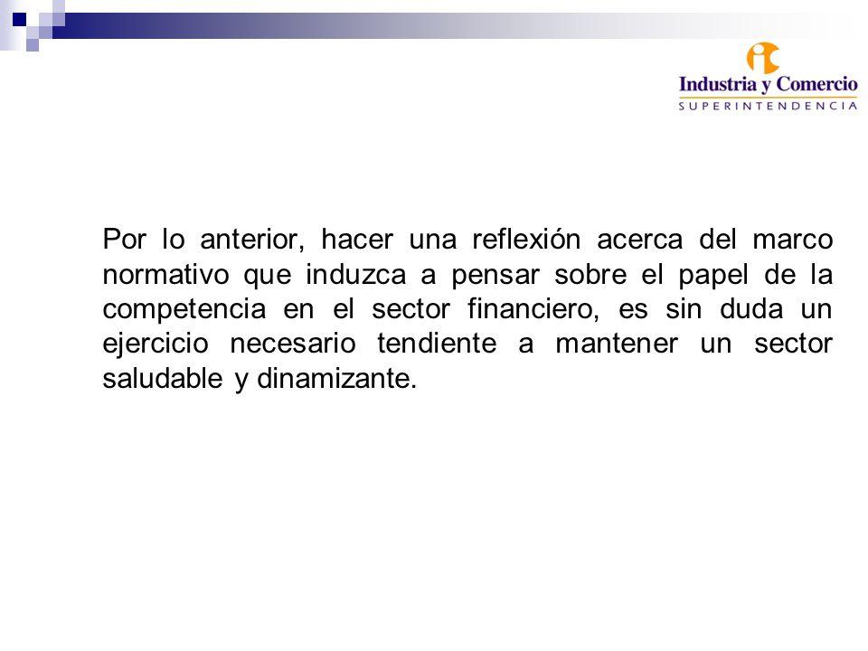 Por lo anterior, hacer una reflexión acerca del marco normativo que induzca a pensar sobre el papel de la competencia en el sector financiero, es sin