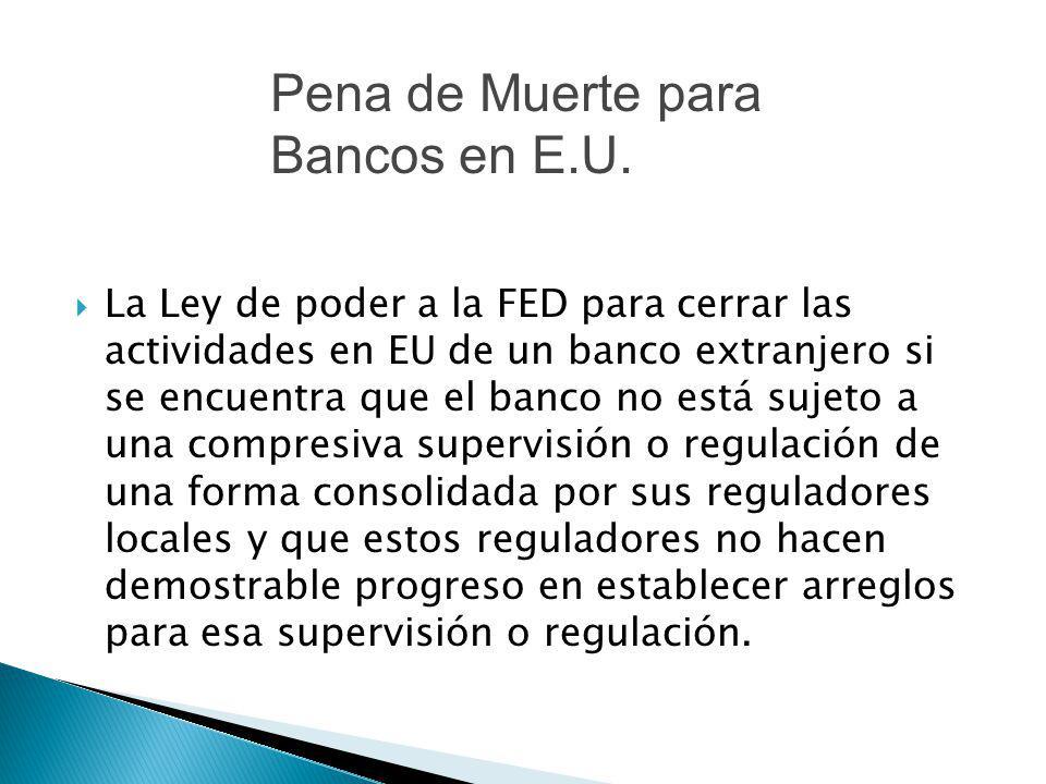 La Ley de poder a la FED para cerrar las actividades en EU de un banco extranjero si se encuentra que el banco no está sujeto a una compresiva supervi