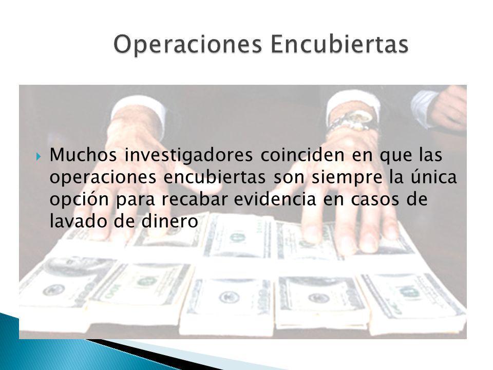 Muchos investigadores coinciden en que las operaciones encubiertas son siempre la única opción para recabar evidencia en casos de lavado de dinero