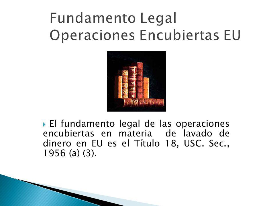 Fundamento Legal Operaciones Encubiertas EU El fundamento legal de las operaciones encubiertas en materia de lavado de dinero en EU es el Título 18, U