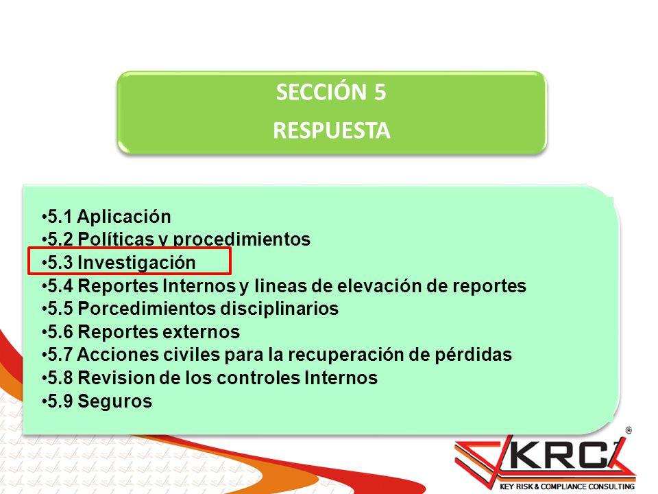 SECCIÓN 5 RESPUESTA 5.1 Aplicación 5.2 Políticas y procedimientos 5.3 Investigación 5.4 Reportes Internos y lineas de elevación de reportes 5.5 Porced