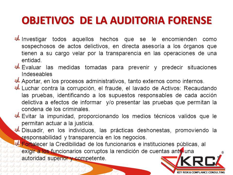OBJETIVOS DE LA AUDITORIA FORENSE Investigar todos aquellos hechos que se le encomienden como sospechosos de actos delictivos, en directa asesoría a l