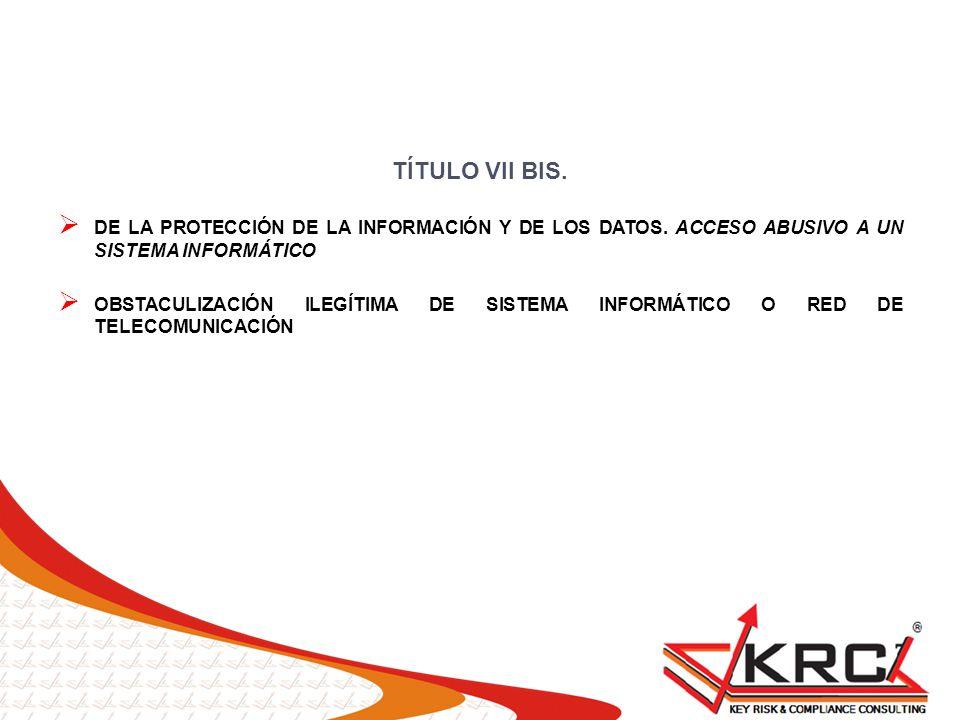 TÍTULO VII BIS. DE LA PROTECCIÓN DE LA INFORMACIÓN Y DE LOS DATOS. ACCESO ABUSIVO A UN SISTEMA INFORMÁTICO OBSTACULIZACIÓN ILEGÍTIMA DE SISTEMA INFORM