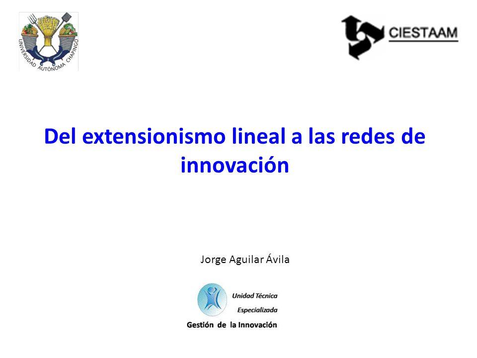 Del extensionismo lineal a las redes de innovación Jorge Aguilar Ávila