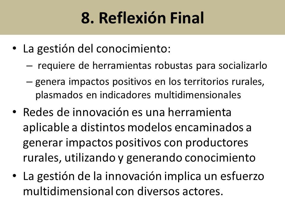 8. Reflexión Final La gestión del conocimiento: – requiere de herramientas robustas para socializarlo – genera impactos positivos en los territorios r