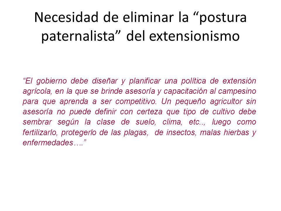 Necesidad de eliminar la postura paternalista del extensionismo El gobierno debe diseñar y planificar una política de extensión agrícola, en la que se
