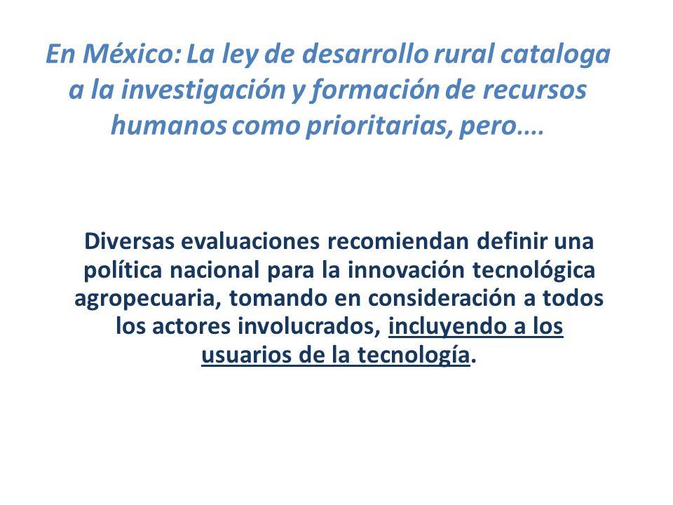 En México: La ley de desarrollo rural cataloga a la investigación y formación de recursos humanos como prioritarias, pero.... Diversas evaluaciones re