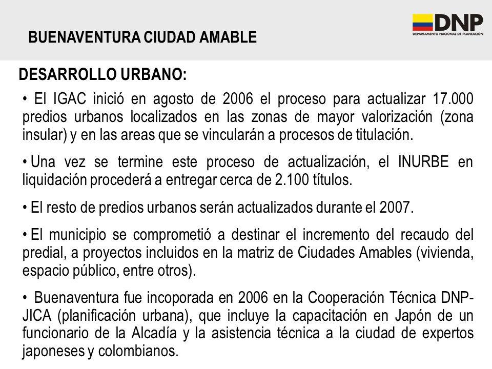 DESARROLLO URBANO: BUENAVENTURA CIUDAD AMABLE El IGAC inició en agosto de 2006 el proceso para actualizar 17.000 predios urbanos localizados en las zo