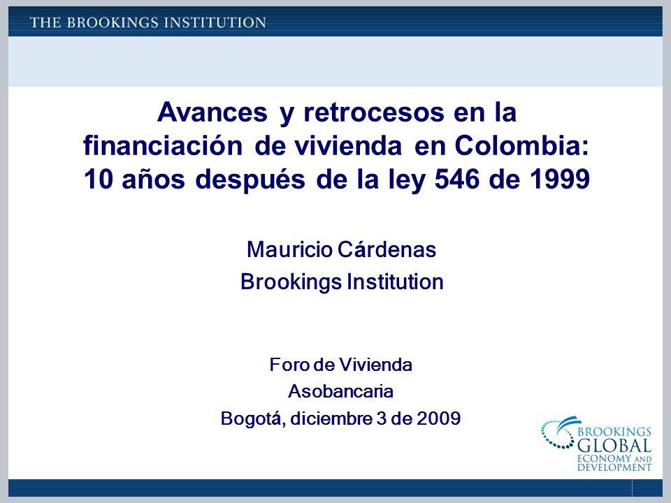 Avances y retrocesos en la financiación de vivienda en Colombia: 10 años después de la ley 546 de 1999 Foro de Vivienda Asobancaria Bogot á, diciembre 3 de 2009 Mauricio C á rdenas Brookings Institution
